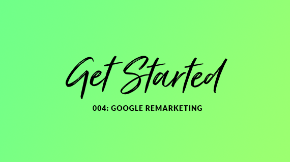 Blog cover image for the getting started series with the title 004: Google Remarketing