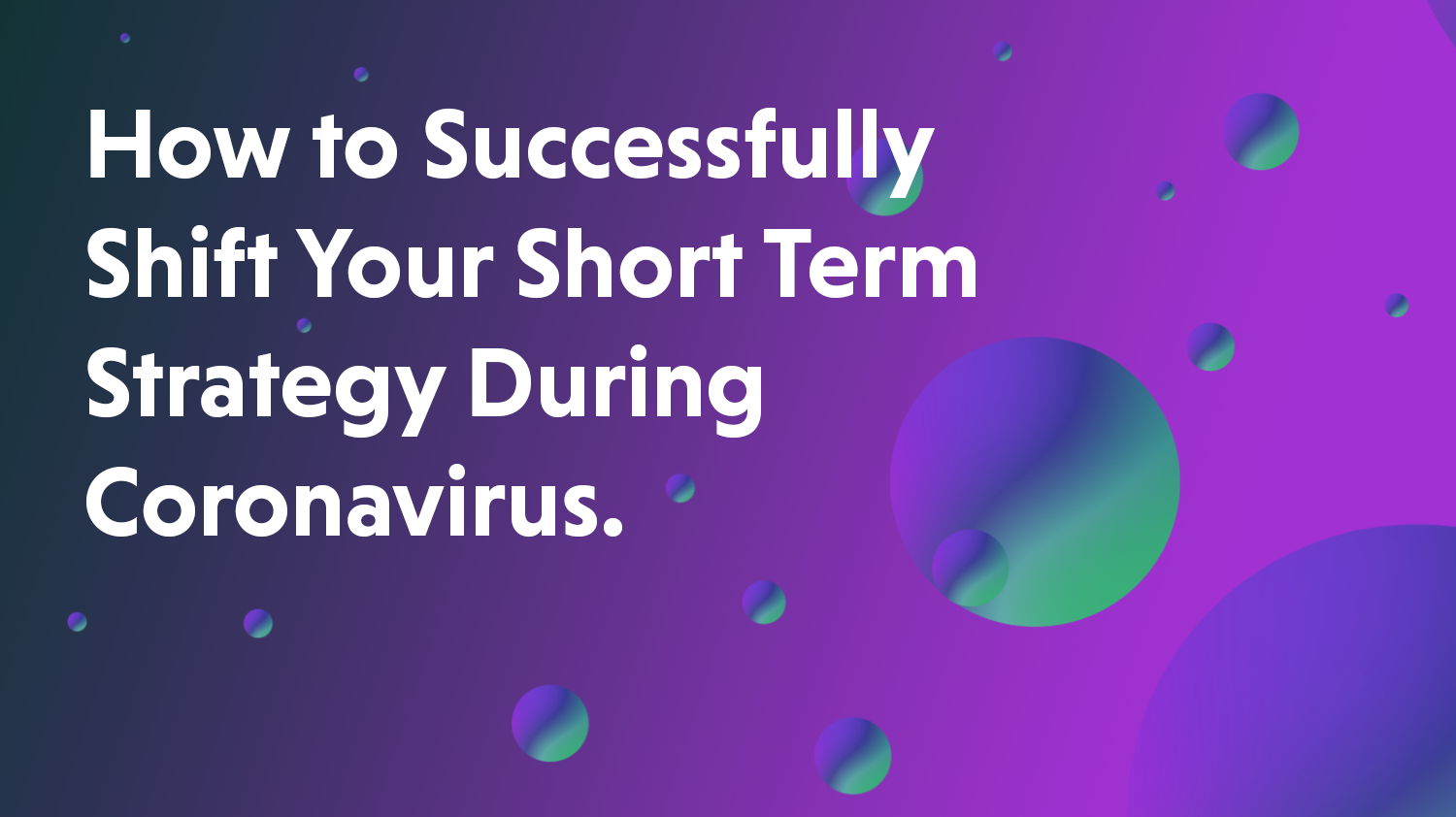 How to Successfully Shift Your Short Term Strategy During Coronavirus