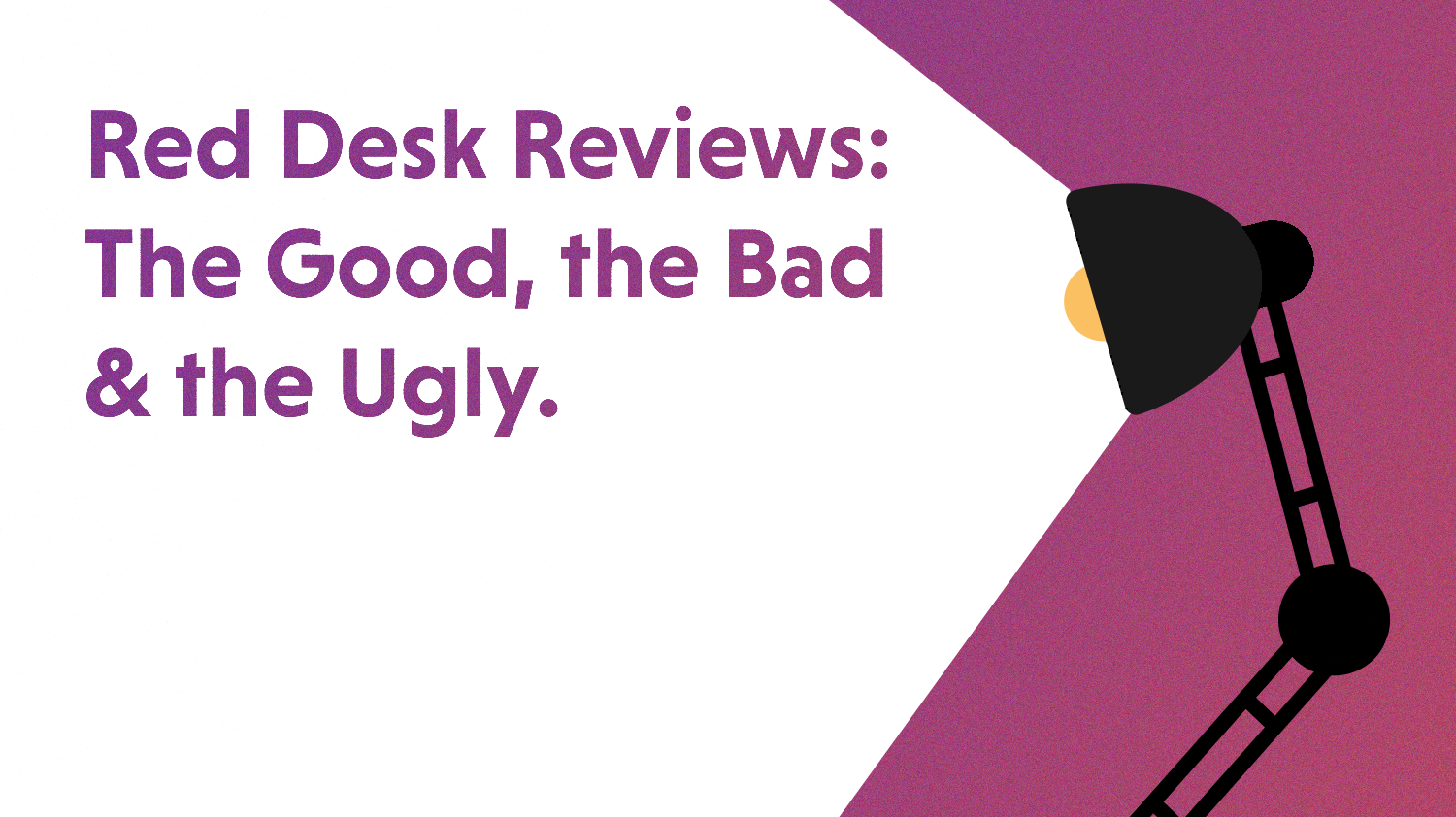 Red Desk Reviews: The Good, the Bad, and the Ugly