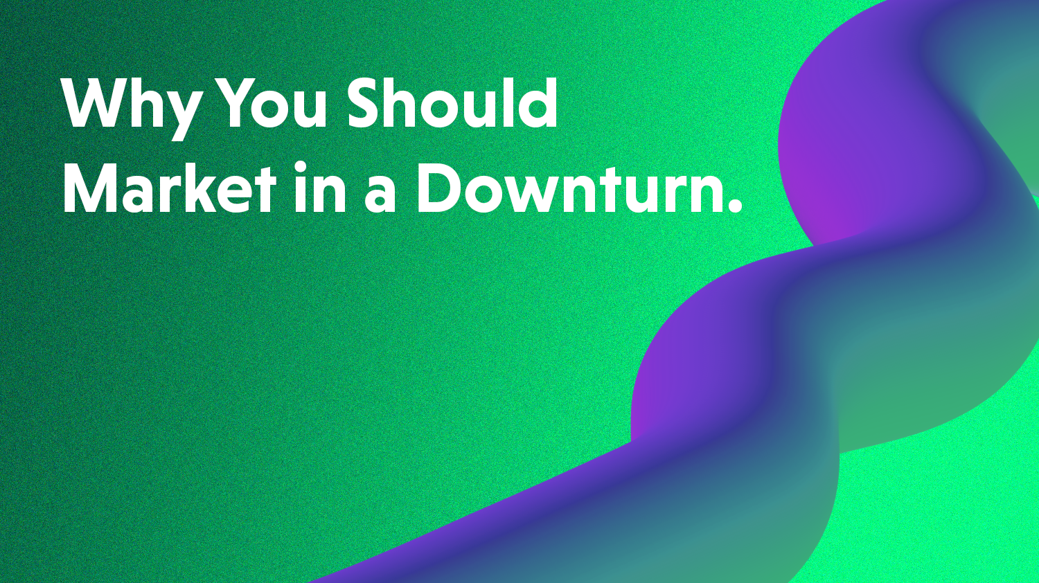 Why You Should Market During a Downturn