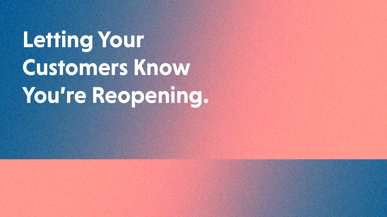 How to Let Your Customers Know You're Re-Opening