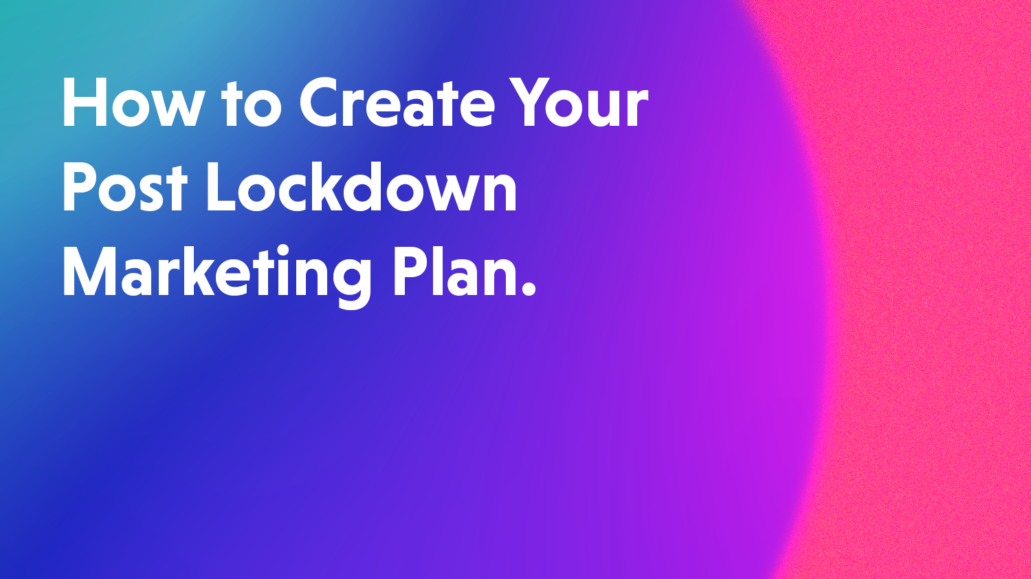How To Create A Post Lockdown Marketing Plan