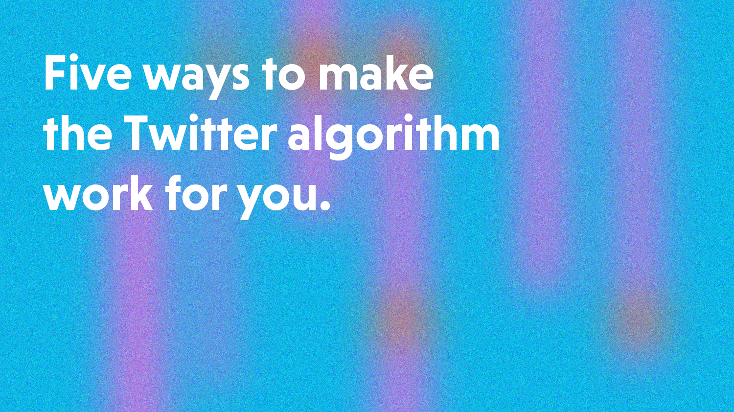 Five ways to make the 2020 Twitter algorithm work for you
