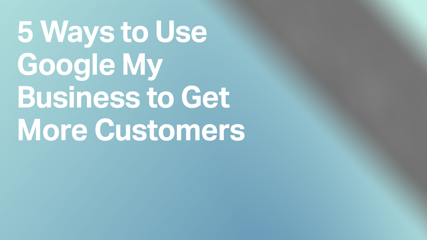 5 Ways to Use Google My Business to Get More Customers