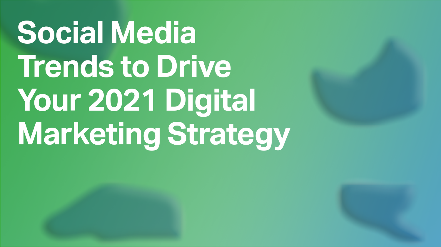 Social Media Trends to Drive Your 2021 Digital Marketing Strategy