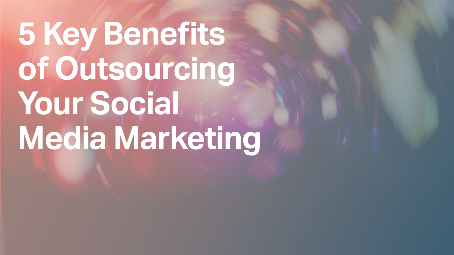 5 Key Benefits of Outsourcing Your Social Media Marketing